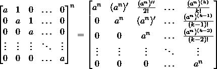 \[\begin{bmatrix} a      & 1      & 0      & \ldots & 0      \\ 0      & a      & 1      & \ldots & 0      \\ 0      & 0      & a      & \ldots & 0      \\ \vdots & \vdots & \vdots & \ddots & \vdots \\ 0      & 0      & 0      & \ldots & a      \\ \end{bmatrix}^n =  \begin{bmatrix} a^n    & (a^n)' &  \frac{(a^n)''}{2!} & \ldots & \frac{(a^n)^{(k)}}{k!}   \\ 0      & a^n    & (a^n)'              & \ldots & \frac{(a^n)^{(k-1)}}{(k-1)!}   \\ 0      & 0      &  a^n                & \ldots & \frac{(a^n)^{(k-2)}}{(k-2)!}   \\ \vdots & \vdots & \vdots              & \ddots & \vdots   \\ 0      & 0      & 0                   & \ldots & a^n \\ \end{bmatrix}\]