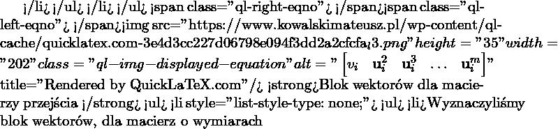 """</li> </ul> </li> </ul> <span class=""""ql-right-eqno"""">   </span><span class=""""ql-left-eqno"""">   </span><img src=""""https://www.kowalskimateusz.pl/wp-content/ql-cache/quicklatex.com-3e4d3cc227d06798e094f3dd2a2cfcfa_l3.png"""" height=""""35"""" width=""""202"""" class=""""ql-img-displayed-equation """" alt=""""\[\begin{bmatrix} v_i & \M{u}_i^{2} & \M{u}_i^{3} & \ldots & \M{u}_i^{m} \end{bmatrix}\]"""" title=""""Rendered by QuickLaTeX.com""""/> <strong>Blok wektorów dla macierzy przejścia </strong> <ul>  <li style=""""list-style-type: none;""""> <ul>  <li>Wyznaczyliśmy blok wektorów, dla macierz o wymiarach"""