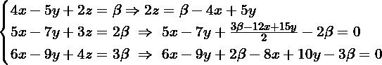 \[\begin{cases} 4x-5y+2z= \beta \Rightarrow 2z= \beta -4x+5y \\ 5x-7y+3z = 2\beta \ \Rightarrow \ 5x-7y+\frac{3\beta-12x+15y}{2} -2\beta = 0 \\ 6x -9y+4z = 3\beta \ \Rightarrow \ 6x-9y+2\beta-8x+10y-3\beta = 0 \end{cases}\]