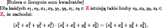 \begin{twie} [Eulera o iloczynie sum kwadratów] $ $ \\ \label{t:eulera} Dla każdych $s_1,s_2,x_1,x_2,y_1,y_2,z_1,z_2 \in \R{\ZZ}$ istnieją takie liczby $s_3,x_3,y_3,z_3\in \R{\ZZ}$, że zachodzi: $$(s_1^2+x_1^2+y_1^2+z_1^2)\cdot(s_2^2+x_2^2+y_2^2+z_2^2)=(s_3^2+x_3^2+y_3^2+z_3^2),$$  \end{twie}