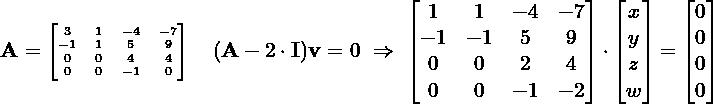 \[\hspace{-1.7cm}\begin{tiny} \M{A} = \begin{bmatrix} 3 & 1 & -4 & -7 \\ -1 & 1 & 5 & 9 \\ 0 & 0 & 4 & 4 \\ 0 & 0 & -1 & 0 \end{bmatrix} \end{tiny} \quad (\M{A}-2\cdot \M{I})\M{v} = 0 \ \Rightarrow \ \begin{bmatrix} 1 & 1 & -4 & -7 \\ -1 & -1 & 5 & 9 \\ 0 & 0 & 2 & 4 \\ 0 & 0 & -1 & -2 \end{bmatrix} \cdot \begin{bmatrix} x \\ y \\ z \\ w \end{bmatrix} = \begin{bmatrix} 0 \\0 \\ 0 \\ 0 \end{bmatrix}\]