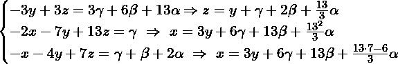 \[\begin{cases} -3y+3z= 3\gamma + 6\beta+13\alpha \Rightarrow z= y + \gamma + 2\beta + \frac{13}{3}\alpha \\ -2x-7y+13z = \gamma \ \Rightarrow \ x= 3y+6\gamma+13\beta+\frac{13^2}{3}\alpha \\ -x -4y+7z = \gamma+\beta+2\alpha \ \Rightarrow \ x= 3y+6\gamma+13\beta+\frac{13\cdot 7-6}{3}\alpha \\ \end{cases}\]