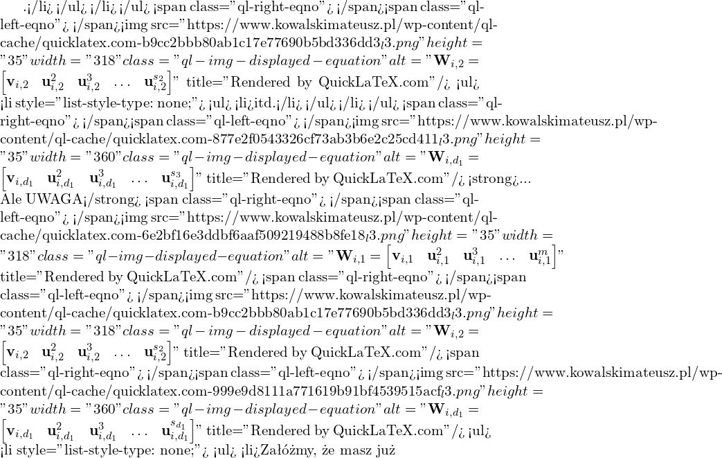 """.</li> </ul> </li> </ul> <span class=""""ql-right-eqno"""">   </span><span class=""""ql-left-eqno"""">   </span><img src=""""https://www.kowalskimateusz.pl/wp-content/ql-cache/quicklatex.com-b9cc2bbb80ab1c17e77690b5bd336dd3_l3.png"""" height=""""35"""" width=""""318"""" class=""""ql-img-displayed-equation """" alt=""""\[\M{W}_{i,2}=\begin{bmatrix} \M{v}_{i,2} & \M{u}_{i,2}^{2} & \M{u}_{i,2}^{3} & \ldots & \M{u}_{i,2}^{s_2} \end{bmatrix}\]"""" title=""""Rendered by QuickLaTeX.com""""/> <ul>  <li style=""""list-style-type: none;""""> <ul>  <li>itd.</li> </ul> </li> </ul> <span class=""""ql-right-eqno"""">   </span><span class=""""ql-left-eqno"""">   </span><img src=""""https://www.kowalskimateusz.pl/wp-content/ql-cache/quicklatex.com-877e2f0543326cf73ab3b6e2c25cd411_l3.png"""" height=""""35"""" width=""""360"""" class=""""ql-img-displayed-equation """" alt=""""\[\M{W}_{i,d_1}=\begin{bmatrix} \M{v}_{i,d_1} & \M{u}_{i,d_1}^{2} & \M{u}_{i,d_1}^{3} & \ldots & \M{u}_{i,d_1}^{s_3} \end{bmatrix}\]"""" title=""""Rendered by QuickLaTeX.com""""/> <strong>... Ale UWAGA</strong> <span class=""""ql-right-eqno"""">   </span><span class=""""ql-left-eqno"""">   </span><img src=""""https://www.kowalskimateusz.pl/wp-content/ql-cache/quicklatex.com-6e2bf16e3ddbf6aaf509219488b8fe18_l3.png"""" height=""""35"""" width=""""318"""" class=""""ql-img-displayed-equation """" alt=""""\[\M{W}_{i,1}=\begin{bmatrix} \M{v}_{i,1} & \M{u}_{i,1}^{2} & \M{u}_{i,1}^{3} & \ldots & \M{u}_{i,1}^{m} \end{bmatrix}\]"""" title=""""Rendered by QuickLaTeX.com""""/> <span class=""""ql-right-eqno"""">   </span><span class=""""ql-left-eqno"""">   </span><img src=""""https://www.kowalskimateusz.pl/wp-content/ql-cache/quicklatex.com-b9cc2bbb80ab1c17e77690b5bd336dd3_l3.png"""" height=""""35"""" width=""""318"""" class=""""ql-img-displayed-equation """" alt=""""\[\M{W}_{i,2}=\begin{bmatrix} \M{v}_{i,2} & \M{u}_{i,2}^{2} & \M{u}_{i,2}^{3} & \ldots & \M{u}_{i,2}^{s_2} \end{bmatrix}\]"""" title=""""Rendered by QuickLaTeX.com""""/> <span class=""""ql-right-eqno"""">   </span><span class=""""ql-left-eqno"""">   </span><img src=""""https://www.kowalskimateusz.pl/wp-content/ql-cache/quicklatex.com-999e9d8111a771619b91bf4539515acf_l3.p"""