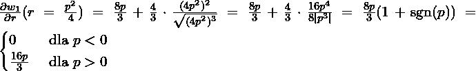 \frac{\partial w_1}{\partial r}(r=\frac{p^2}{4}) = \frac{8p}{3} + \frac{4}{3} \cdot \frac{(4p^2)^2}{\sqrt{(4p^2)^3}}  = \frac{8p}{3} + \frac{4}{3} \cdot \frac{16p^4}{8 p^3 }=\frac{8p}{3}(1+\sgn(p))= \begin{cases} 0 & \mbox{ dla } p<0 \\ \frac{16p}{3} & \mbox{ dla } p>0 \end{cases}