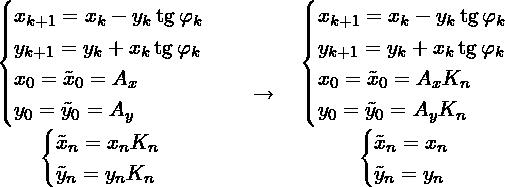 \[\begin{matrix} \begin{cases} x_{k + 1} = x_{k} - y_{k}\tg \varphi_{k} \\ y_{k + 1} = y_{k} + x_{k}\tg \varphi_{k} \\ x_{0} = \tilde{x}_0 = A_x \\ y_{0} = \tilde{y}_0 = A_y \\ \end{cases}\\ \begin{cases} %x_{n} = \tilde{x}_{n} \prod\limits_{k = 0}^{n - 1} \frac{1}{\sqrt{1 + \tg^2 \varphi_k}} \\  %y_{n} = \tilde{y}_{n} \prod\limits_{k = 0}^{n - 1} \frac{1}{\sqrt{1 + \tg^2 \varphi_k}} \\  \tilde{x}_{n} = x_{n} K_{n} \\  \tilde{y}_{n} = y_{n} K_{n} \\  \end{cases} \end{matrix} \quad \to \quad  \begin{matrix} \begin{cases} x_{k + 1} = x_{k} - y_{k}\tg \varphi_{k} \\ y_{k + 1} = y_{k} + x_{k}\tg \varphi_{k} \\ x_{0} = \tilde{x}_0 = A_x K_{n} \\ y_{0} = \tilde{y}_0 = A_y K_{n} \\ \end{cases} \\ \begin{cases} \tilde{x}_{n} = x_{n} \\  \tilde{y}_{n} = y_{n} \\  \end{cases} \end{matrix}\]