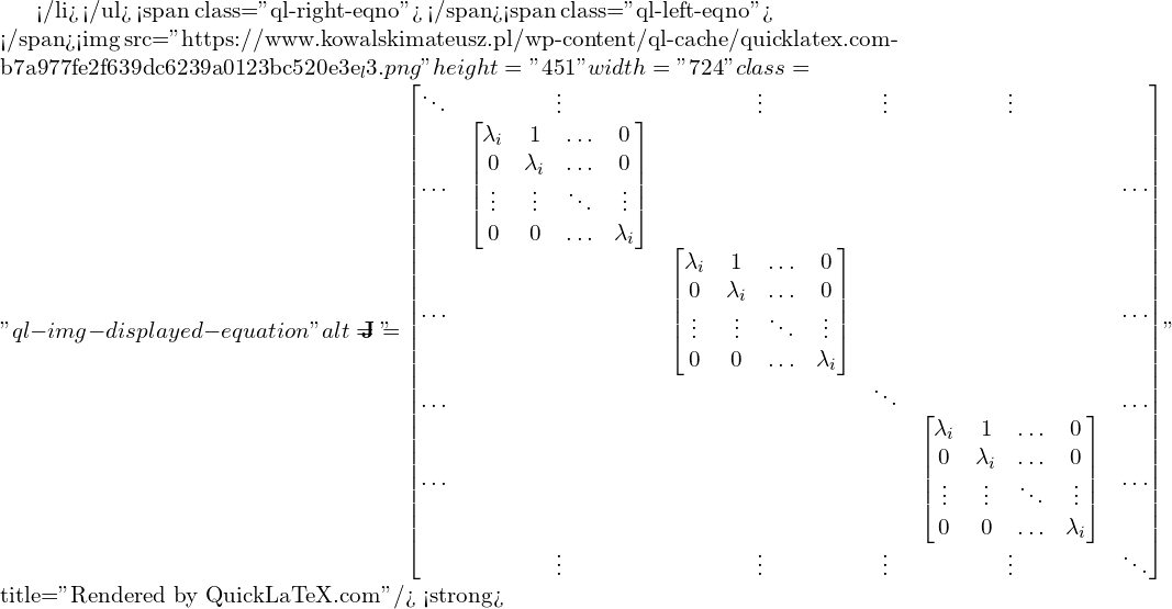 "</li> </ul> <span class=""ql-right-eqno"">   </span><span class=""ql-left-eqno"">   </span><img src=""https://www.kowalskimateusz.pl/wp-content/ql-cache/quicklatex.com-b7a977fe2f639dc6239a0123bc520e3e_l3.png"" height=""451"" width=""724"" class=""ql-img-displayed-equation "" alt=""\[\hspace{-0.5cm}\M{J} = \begin{bmatrix} \ddots & \vdots & \vdots & \vdots & \vdots & \\ \ldots & \begin{bmatrix} \lambda_i & 1 & \ldots & 0 \\ 0 & \lambda_i & \ldots & 0 \\ \vdots & \vdots & \ddots & \vdots \\ 0 & 0 & \ldots & \lambda_i \end{bmatrix} & & & & \ldots \\ \ldots & & \begin{bmatrix} \lambda_i & 1 & \ldots & 0 \\ 0 & \lambda_i & \ldots & 0 \\ \vdots & \vdots & \ddots & \vdots \\ 0 & 0 & \ldots & \lambda_i \end{bmatrix} & & & \ldots \\ \ldots & & & \ddots & & \ldots \\ \ldots & & & & \begin{bmatrix} \lambda_i & 1 & \ldots & 0 \\ 0 & \lambda_i & \ldots & 0 \\ \vdots & \vdots & \ddots & \vdots \\ 0 & 0 & \ldots & \lambda_i \end{bmatrix} & \ldots \\ & \vdots & \vdots & \vdots & \vdots & \ddots \\ \end{bmatrix}\]"" title=""Rendered by QuickLaTeX.com""/> <strong>"