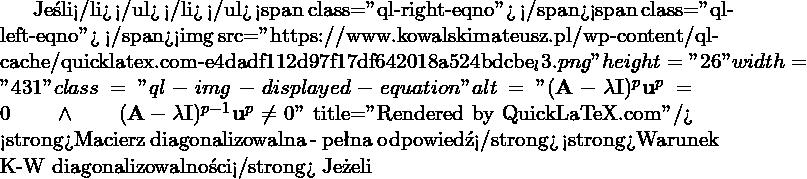 """Jeśli</li> </ul> </li> </ul> <span class=""""ql-right-eqno"""">   </span><span class=""""ql-left-eqno"""">   </span><img src=""""https://www.kowalskimateusz.pl/wp-content/ql-cache/quicklatex.com-e4dadf112d97f17df642018a524bdcbe_l3.png"""" height=""""26"""" width=""""431"""" class=""""ql-img-displayed-equation """" alt=""""\[(\M{A} -\lambda \M{I} )^p \M{u}^{p}=0 \qquad \wedge \qquad (\M{A} -\lambda \M{I} )^{p-1} \M{u}^{p} \neq 0\]"""" title=""""Rendered by QuickLaTeX.com""""/> <strong>Macierz diagonalizowalna - pełna odpowiedź</strong> <strong>Warunek K-W diagonalizowalności</strong> Jeżeli"""