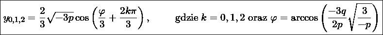 \boxed{y_{0,1,2} = \frac{2}{3}\sqrt{-3p}\cos\left( \frac{\varphi}{3} +\frac{2k\pi}{3} \right), \qquad \mbox{ gdzie } k=0,1,2 \mbox{ oraz } \varphi = \arccos \left(\frac{-3q}{2p}\sqrt{\frac{3}{-p}} \right) }