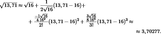 \begin{multline*} \sqrt{13,71} \approx \sqrt{16}+\frac{1}{2\sqrt{16}}(13,71-16) + \\ +\frac{\frac{-1\sqrt{16}}{4\cdot 16^2}}{2!}(13,71-16)^2 +\frac{\frac{3\sqrt{16}}{8\cdot 16^3}}{3!}(13,71-16)^3  \approx  \\ \approx 3,70277. \end{multline*}