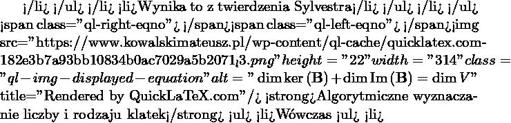 """</li> </ul> </li>  <li>Wynika to z twierdzenia Sylvestra</li> </ul> </li> </ul> <span class=""""ql-right-eqno"""">   </span><span class=""""ql-left-eqno"""">   </span><img src=""""https://www.kowalskimateusz.pl/wp-content/ql-cache/quicklatex.com-182e3b7a93bb10834b0ac7029a5b2071_l3.png"""" height=""""22"""" width=""""314"""" class=""""ql-img-displayed-equation """" alt=""""\[\dim \ker \left( \M{B} \right) + \dim \im \left(\M{B} \right) = \dim V\]"""" title=""""Rendered by QuickLaTeX.com""""/> <strong>Algorytmiczne wyznaczanie liczby i rodzaju klatek</strong> <ul>  <li>Wówczas <ul>  <li>"""