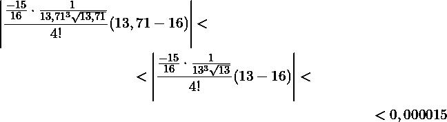 \begin{multline*} \left|\frac{\frac{-15}{16}\cdot \frac{1}{13,71^3\sqrt{13,71}}}{4!}(13,71-16)\right| <\ <\left|\frac{\frac{-15}{16}\cdot \frac{1}{13^3\sqrt{13}}}{4!}(13-16)\right| < \ <0,000015 \end{multline*}