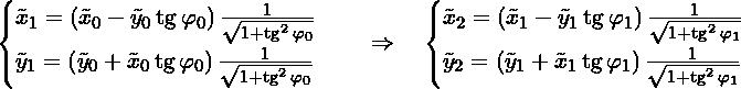 \[\begin{cases} \tilde{x}_{1} = \nawias{\tilde{x}_0 - \tilde{y}_0\tg \varphi_0} \frac{1}{\sqrt{1 + \tg^2 \varphi_0}} \\  \tilde{y}_{1} = \nawias{\tilde{y}_0 + \tilde{x}_0\tg \varphi_0} \frac{1}{\sqrt{1 + \tg^2 \varphi_0}} \\  \end{cases} \dalej \begin{cases} \tilde{x}_{2} = \nawias{\tilde{x}_1 - \tilde{y}_1\tg \varphi_1} \frac{1}{\sqrt{1 + \tg^2 \varphi_1}} \\  \tilde{y}_{2} = \nawias{\tilde{y}_1 + \tilde{x}_1\tg \varphi_1} \frac{1}{\sqrt{1 + \tg^2 \varphi_1}} \\  \end{cases}\]