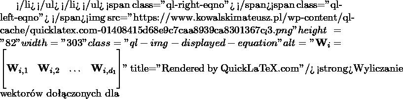 "</li> </ul> </li> </ul> <span class=""ql-right-eqno"">   </span><span class=""ql-left-eqno"">   </span><img src=""https://www.kowalskimateusz.pl/wp-content/ql-cache/quicklatex.com-01408415d68e9c7caa8939ca8301367c_l3.png"" height=""82"" width=""303"" class=""ql-img-displayed-equation "" alt=""\[\M{W}_i = \begin{bmatrix} & & & \\ \M{W}_{i,1} & \M{W}_{i,2} & \ldots & \M{W}_{i,d_1} \\ & & & \\ \end{bmatrix}\]"" title=""Rendered by QuickLaTeX.com""/> <strong>Wyliczanie wektorów dołączonych dla"