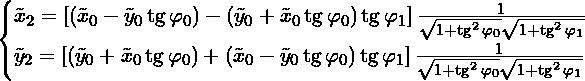 \[\begin{cases} \tilde{x}_{2} = \nawiask{\nawias{\tilde{x}_0 - \tilde{y}_0\tg \varphi_0} - \nawias{\tilde{y}_0 + \tilde{x}_0\tg \varphi_0}\tg \varphi_1} \frac{1}{\sqrt{1 + \tg^2 \varphi_0}\sqrt{1 + \tg^2 \varphi_1}} \\  \tilde{y}_{2} = \nawiask{\nawias{\tilde{y}_0 + \tilde{x}_0\tg \varphi_0} + \nawias{\tilde{x}_0 - \tilde{y}_0\tg \varphi_0}\tg \varphi_1} \frac{1}{\sqrt{1 + \tg^2 \varphi_0}\sqrt{1 + \tg^2 \varphi_1}} \\  \end{cases}\]