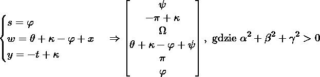 \[\begin{cases} s = \varphi \\ w = \theta+\kappa - \varphi+x \\ y = -t+\kappa \end{cases} \Rightarrow \begin{bmatrix} \psi \\ -\pi+\kappa \\ \Omega \\ \theta +\kappa - \varphi + \psi \\ \pi \\ \varphi \end{bmatrix}, \mbox{ gdzie } \alpha^2+\beta^2 +\gamma^2>0\]