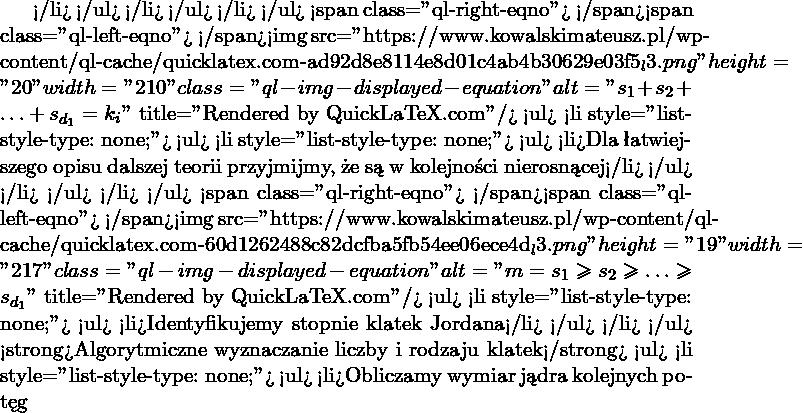 """</li> </ul> </li> </ul> </li> </ul> <span class=""""ql-right-eqno"""">   </span><span class=""""ql-left-eqno"""">   </span><img src=""""https://www.kowalskimateusz.pl/wp-content/ql-cache/quicklatex.com-ad92d8e8114e8d01c4ab4b30629e03f5_l3.png"""" height=""""20"""" width=""""210"""" class=""""ql-img-displayed-equation """" alt=""""\[s_1+s_2+\ldots+ s_{d_1} = k_i\]"""" title=""""Rendered by QuickLaTeX.com""""/> <ul>  <li style=""""list-style-type: none;""""> <ul>  <li style=""""list-style-type: none;""""> <ul>  <li>Dla łatwiejszego opisu dalszej teorii przyjmijmy, że są w kolejności nierosnącej</li> </ul> </li> </ul> </li> </ul> <span class=""""ql-right-eqno"""">   </span><span class=""""ql-left-eqno"""">   </span><img src=""""https://www.kowalskimateusz.pl/wp-content/ql-cache/quicklatex.com-60d1262488c82dcfba5fb54ee06ece4d_l3.png"""" height=""""19"""" width=""""217"""" class=""""ql-img-displayed-equation """" alt=""""\[m = s_1\geq s_2 \geq \ldots \geq s_{d_1}\]"""" title=""""Rendered by QuickLaTeX.com""""/> <ul>  <li style=""""list-style-type: none;""""> <ul>  <li>Identyfikujemy stopnie klatek Jordana</li> </ul> </li> </ul> <strong>Algorytmiczne wyznaczanie liczby i rodzaju klatek</strong> <ul>  <li style=""""list-style-type: none;""""> <ul>  <li>Obliczamy wymiar jądra kolejnych potęg"""