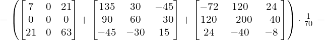 =\left( \left[ \begin{matrix}    7 & 0 & 21  \\    0 & 0 & 0  \\    21 & 0 & 63  \\ \end{matrix} \right]+\left[ \begin{matrix}    135 & 30 & -45  \\    90 & 60 & -30  \\    -45 & -30 & 15  \\ \end{matrix} \right]+\left[ \begin{matrix}    -72 & 120 & 24  \\    120 & -200 & -40  \\    24 & -40 & -8  \\ \end{matrix} \right] \right)\cdot \frac{1}{70}=