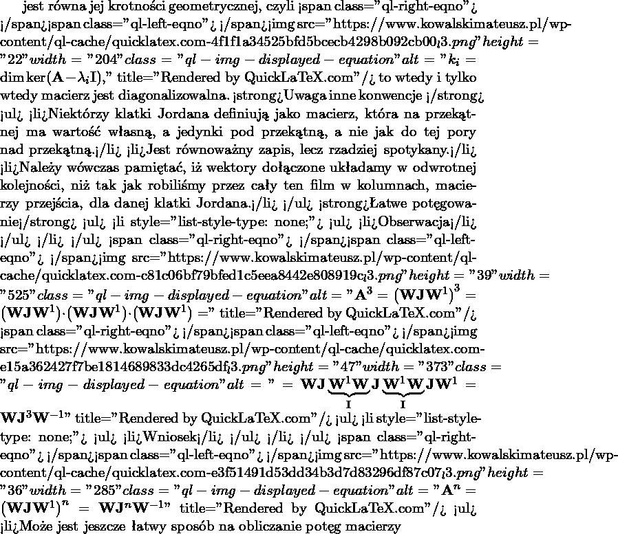 """jest równa jej krotności geometrycznej, czyli <span class=""""ql-right-eqno"""">   </span><span class=""""ql-left-eqno"""">   </span><img src=""""https://www.kowalskimateusz.pl/wp-content/ql-cache/quicklatex.com-4f1f1a34525bfd5bcecb4298b092cb00_l3.png"""" height=""""22"""" width=""""204"""" class=""""ql-img-displayed-equation """" alt=""""\[k_i = \dim \ker (\M{A}-\lambda_i\M{I}),\]"""" title=""""Rendered by QuickLaTeX.com""""/> to wtedy i tylko wtedy macierz jest diagonalizowalna. <strong>Uwaga inne konwencje </strong> <ul>  <li>Niektórzy klatki Jordana definiują jako macierz, która na przekątnej ma wartość własną, a jedynki pod przekątną, a nie jak do tej pory nad przekątną.</li>  <li>Jest równoważny zapis, lecz rzadziej spotykany.</li>  <li>Należy wówczas pamiętać, iż wektory dołączone układamy w odwrotnej kolejności, niż tak jak robiliśmy przez cały ten film w kolumnach, macierzy przejścia, dla danej klatki Jordana.</li> </ul> <strong>Łatwe potęgowanie</strong> <ul>  <li style=""""list-style-type: none;""""> <ul>  <li>Obserwacja</li> </ul> </li> </ul> <span class=""""ql-right-eqno"""">   </span><span class=""""ql-left-eqno"""">   </span><img src=""""https://www.kowalskimateusz.pl/wp-content/ql-cache/quicklatex.com-c81c06bf79bfed1c5eea8442e808919c_l3.png"""" height=""""39"""" width=""""525"""" class=""""ql-img-displayed-equation """" alt=""""\[\M{A}^3=\left( \M{W}\M{J}\M{W}^{1} \right)^3 = \left( \M{W}\M{J}\M{W}^{1} \right)\cdot \left( \M{W}\M{J}\M{W}^{1} \right)\cdot \left( \M{W}\M{J}\M{W}^{1} \right) =\]"""" title=""""Rendered by QuickLaTeX.com""""/> <span class=""""ql-right-eqno"""">   </span><span class=""""ql-left-eqno"""">   </span><img src=""""https://www.kowalskimateusz.pl/wp-content/ql-cache/quicklatex.com-e15a362427f7be1814689833dc4265df_l3.png"""" height=""""47"""" width=""""373"""" class=""""ql-img-displayed-equation """" alt=""""\[=\M{W}\M{J} \underbrace{\M{W}^{1}\M{W}}_{\M{I}} \M{J}\underbrace{\M{W}^{1}\M{W}}_{\M{I}}\M{J}\M{W}^{1}=\M{W}\M{J}^3\M{W}^{-1}\]"""" title=""""Rendered by QuickLaTeX.com""""/> <ul>  <li style=""""list-style-type: none;""""> <ul>  <li>Wniosek</li> </ul> </li> </ul> <span class=""""q"""