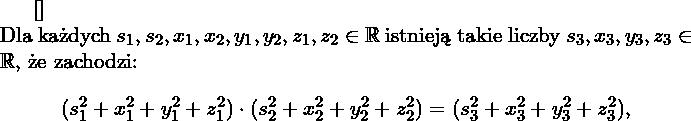 \begin{twie} [] $ $ \\ Dla każdych $s_1,s_2,x_1,x_2,y_1,y_2,z_1,z_2 \in \RR$ istnieją takie liczby $s_3,x_3,y_3,z_3\in \RR$, że zachodzi: $$(s_1^2+x_1^2+y_1^2+z_1^2)\cdot(s_2^2+x_2^2+y_2^2+z_2^2)=(s_3^2+x_3^2+y_3^2+z_3^2),$$  \end{twie}